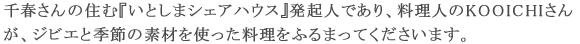 千春さんの住む『いとしまシェアハウス』発起人であり、料理人のKOOICHIさんが、ジビエと季節の素材を使った料理をふるまってくださいます。