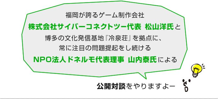 福岡が誇るゲーム制作会社株式会社サイバーコネクトツー代表松山洋氏と博多の文化発信基地『 冷泉荘 』を拠点に、 常に注目の問題提起をし続けるNPO法人ドネルモ代表理事山内泰氏による公開対談をやりますよー