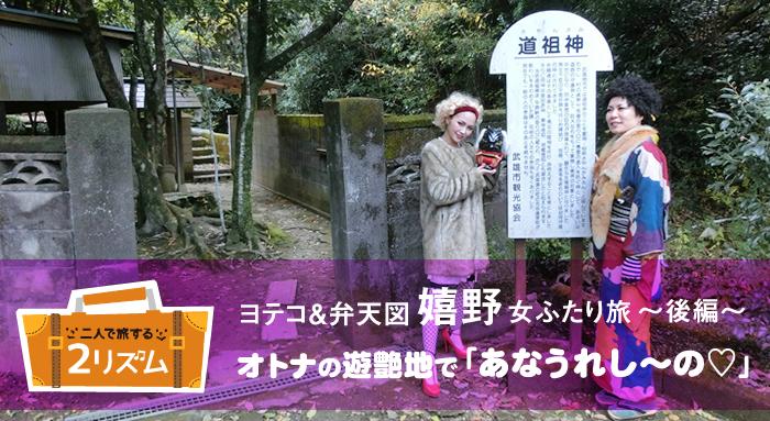 ヨテコ&弁天図 嬉野女ふたり旅 後編 オトナの遊艶地で「あなうれし~の」