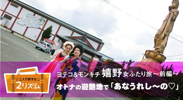 ヨテコ&モンキチ 嬉野女ふたり旅 前編 オトナの遊艶地で「あなうれし~の」