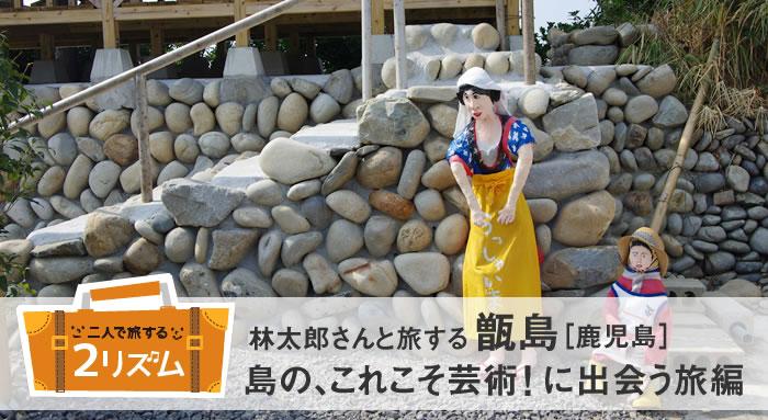 林太郎さんと旅する甑島[鹿児島]これこそ芸術!に出会う旅 編