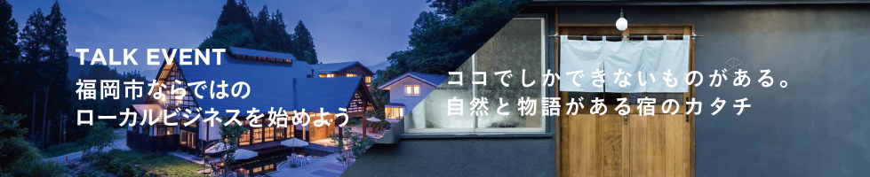 2016.9.26 LOCAL BUSINESS × FUKUOKA 福岡市農山漁村地域活性化セミナー VOL.2 ココでしかできないものがある。自然と物語がある宿のカタチ